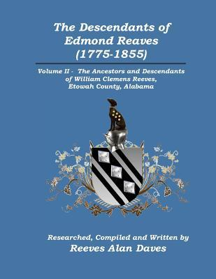 The Descendants of Edmond Reaves (1775-1855): Volume II-The Ancestors and Descendants of William Clemens Reeves, Etowah County, Alabama