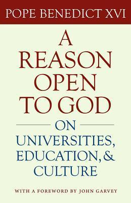 A Reason Open to God: On Universities, Education, and Culture Benedict XVI, J. Steven Brown, John Garvey