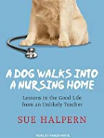 A Dog Walks into a Nursing Home: Lessons in the Good Life from an Unlikely Teacher