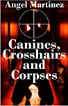 Canines, Crosshairs And Corpses by Angel  Martinez