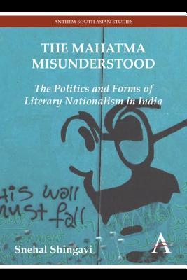 The Mahatma Misunderstood: The Politics and Forms of Literary Nationalism in India
