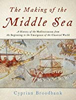 The Making of the Middle Sea: A History of the Mediterranean from the Beginning to the Emergence of the Classical World