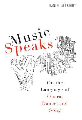 Music Speaks: On the Language of Opera, Dance, and Song Daniel Albright
