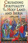 Crusading Spirituality In The Holy Land And Iberia, C.1095 C.1187