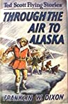 Through the Air to Alaska (Ted Scott Flying Stories, #12)