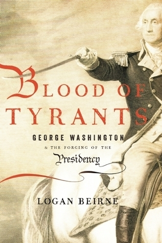 Blood of Tyrants George Washington & the Forging of the Presidency