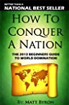 How To Conquer A Nation: The 2013 Beginners Guide To World Domination