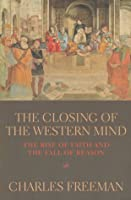 The Closing of the Western Mind: The Rise of Faith & the Fall of Reason