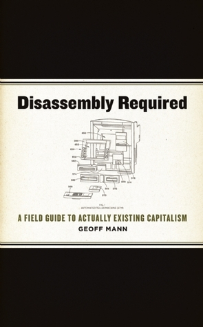 Disassembly Required  A Field Guide to Actually Existing Capitalism