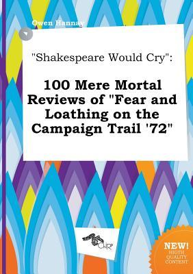 Shakespeare Would Cry: 100 Mere Mortal Reviews of Fear and Loathing on the Campaign Trail '72
