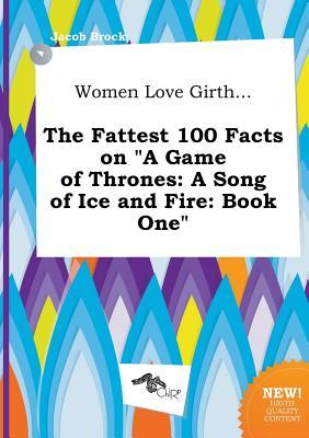 Women Love Girth... the Fattest 100 Facts on a Game of Thrones: A Song of Ice and Fire: Book One