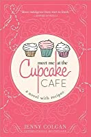 Meet Me at the Cupcake Cafe: A Novel with Recipes