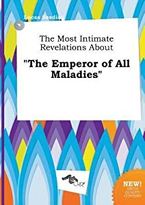 The Most Intimate Revelations about the Emperor of All Maladies