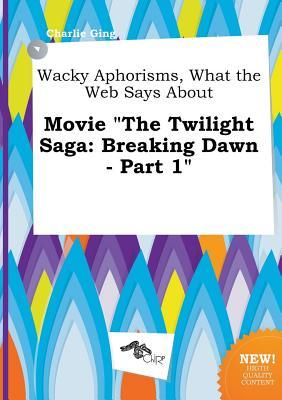 Wacky Aphorisms, What the Web Says about Movie the Twilight Saga: Breaking Dawn - Part 1