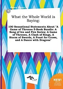 """What the Whole World Is Saying: 100 Sensational Statements about """"A Game of Thrones 5-Book Bundle: A Song of Ice and Fire Series: A Game of Thrones, a Clash of Kings, a Storm of Swords, a Feast for Crows, and a Dance with Dragons"""""""
