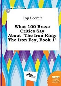 Top Secret! What 100 Brave Critics Say about the Iron King: The Iron Fey, Book 1