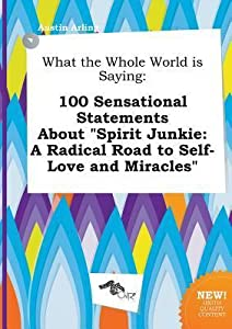 What the Whole World Is Saying: 100 Sensational Statements about Spirit Junkie: A Radical Road to Self-Love and Miracles