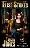 Cassidy Jones and the Seventh Attendant by Elise Stokes