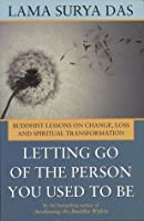 Letting Go of the Person You Used to Be: Buddhist Lessons on Change, Loss, and Spiritual Transformation