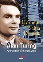 O Homem que Sabia Demais - Alan Turing e a Invenção do Computador