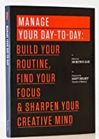 Manage Your Day-To-Day: Build Your Routine, Find Your Focus & Sharpen Your Creative Mind