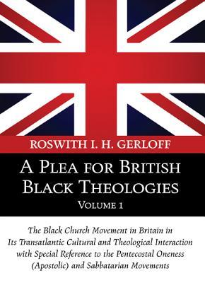 A Plea for British Black Theologies, Volume 1: The Black Church Movement in Britain in Its Transatlantic Cultural and Theological Interaction with Special Reference to the Pentecostal Oneness (Apostolic) and Sabbatarian Movements