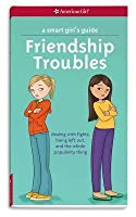 Friendship Troubles: Dealing With Fights, Being Left Out, and the Whole Popularity Thing (Smart Girl's Guides)