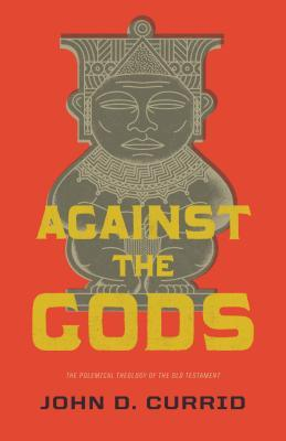 Against the Gods: The Polemical Theology of the Old Testament