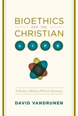Bioethics and the Christian Life: A Guide to Making Difficult Decisions