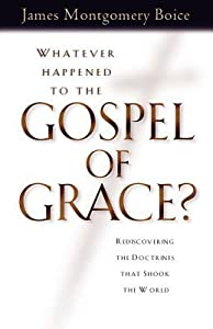 Whatever Happened to the Gospel of Grace?: Recovering the Doctrines That Shook the World