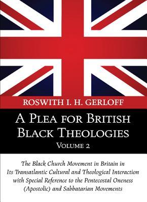 A Plea for British Black Theologies, Volume 2: The Black Church Movement in Britain in Its Transatlantic Cultural and Theological Interaction with Special Reference to the Pentecostal Oneness (Apostolic) and Sabbatarian Movements