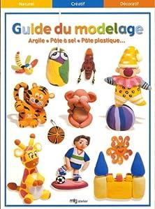 Guide Du Modelage: Argile, Pâte À Sel, Pâte Plastique