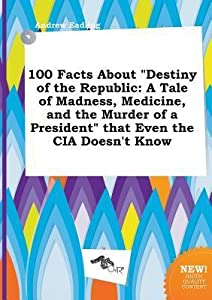 100 Facts about Destiny of the Republic: A Tale of Madness, Medicine, and the Murder of a President That Even the CIA Doesn't Know