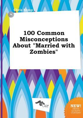 100 Common Misconceptions about Married with Zombies
