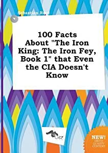 100 Facts about the Iron King: The Iron Fey, Book 1 That Even the CIA Doesn't Know