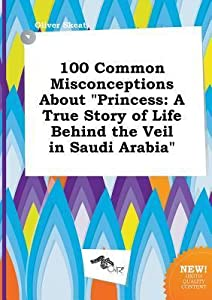 100 Common Misconceptions about Princess: A True Story of Life Behind the Veil in Saudi Arabia