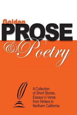Golden Prose & Poetry: A Collection of Short Stories, Essays & Verse from Writers in Northern California