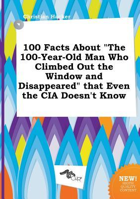 100 Facts about the 100-Year-Old Man Who Climbed Out the Window and Disappeared That Even the CIA Doesn't Know