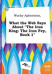 Wacky Aphorisms, What the Web Says about the Iron King: The Iron Fey, Book 1