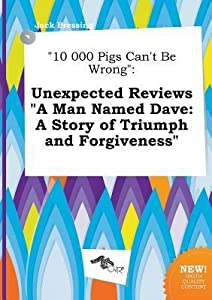 10 000 Pigs Can't Be Wrong: Unexpected Reviews a Man Named Dave: A Story of Triumph and Forgiveness