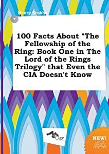 100 Facts about the Fellowship of the Ring: Book One in the Lord of the Rings Trilogy That Even the CIA Doesn't Know
