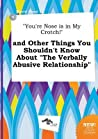 You're Nose Is in My Crotch! and Other Things You Shouldn't Know about the Verbally Abusive Relationship