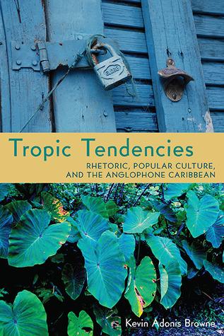 Tropic Tendencies: Rhetoric, Popular Culture, and the Anglophone Caribbean