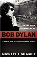 The Gospel According to Bob Dylan: The Old, Old Story for Modern Times