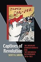 Captives of Revolution: The Socialist Revolutionaries and the Bolshevik Dictatorship, 1918-1923