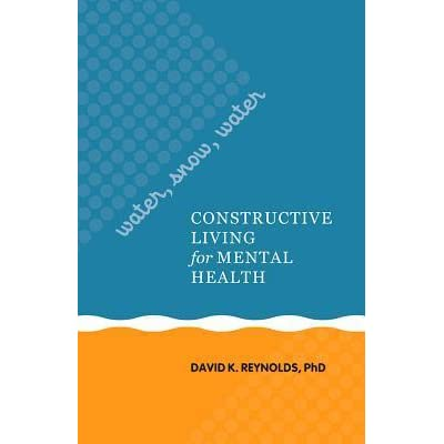 Water, Snow, Water: Constructive Living For Mental Health By David K.  Reynolds
