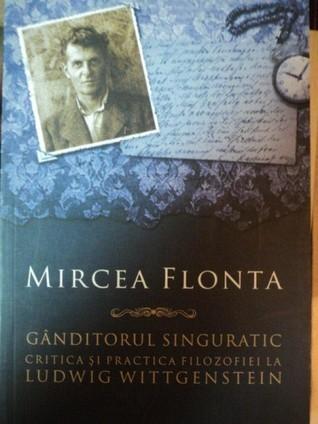 Ganditorul singuratic. Critica si practica filosofiei la Ludwig Wittgenstein Mircea Flonta