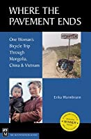 Where the Pavement Ends: One Woman's Bicycle Trip Through Mongolia, China, & Vietnam