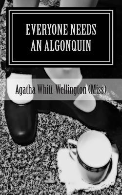 Everyone Needs An Algonquin: The Collected Wit And Wisdom Of Agatha Whitt-Wellington (Miss)