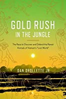 """Gold Rush in the Jungle: The Race to Discover and Defend the Rarest Animals of Vietnam's """"Lost World"""""""